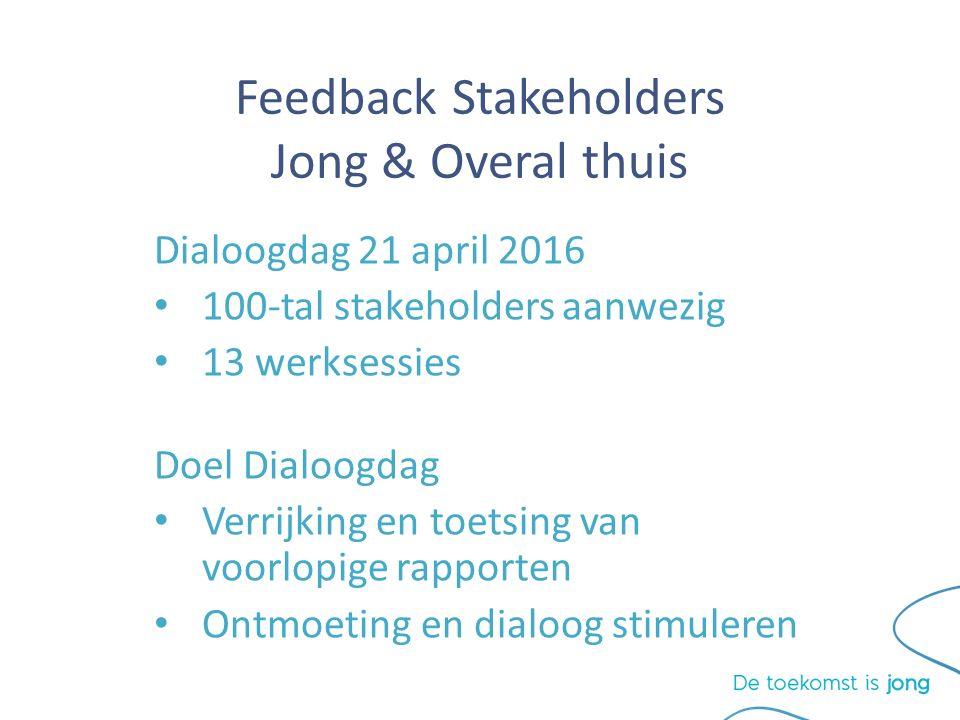 Feedback Stakeholders Jong & Overal thuis Dialoogdag 21 april 2016 100-tal stakeholders aanwezig 13 werksessies Doel Dialoogdag Verrijking en toetsing van voorlopige rapporten Ontmoeting en dialoog stimuleren