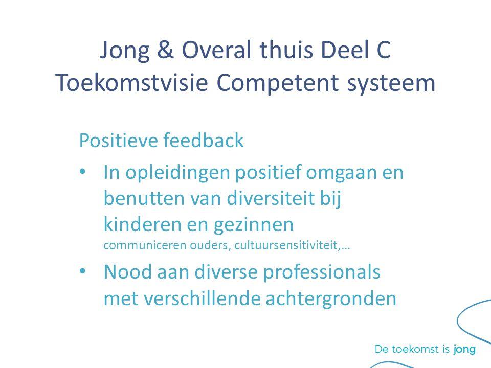 Jong & Overal thuis Deel C Toekomstvisie Competent systeem Positieve feedback In opleidingen positief omgaan en benutten van diversiteit bij kinderen en gezinnen communiceren ouders, cultuursensitiviteit,… Nood aan diverse professionals met verschillende achtergronden