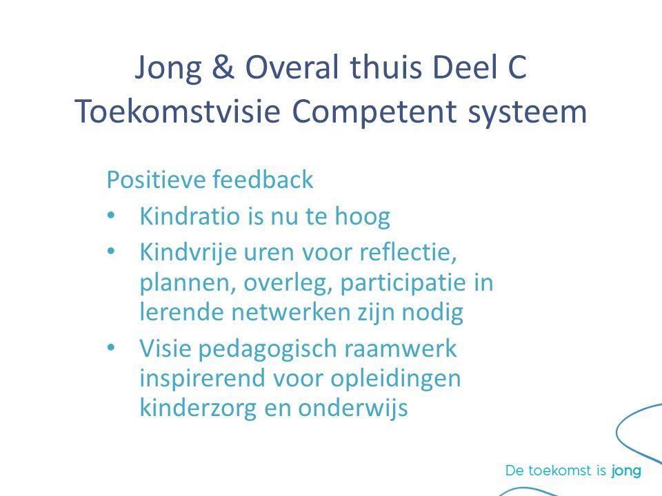 Jong & Overal thuis Deel C Toekomstvisie Competent systeem Positieve feedback Kindratio is nu te hoog Kindvrije uren voor reflectie, plannen, overleg, participatie in lerende netwerken zijn nodig Visie pedagogisch raamwerk inspirerend voor opleidingen kinderzorg en onderwijs