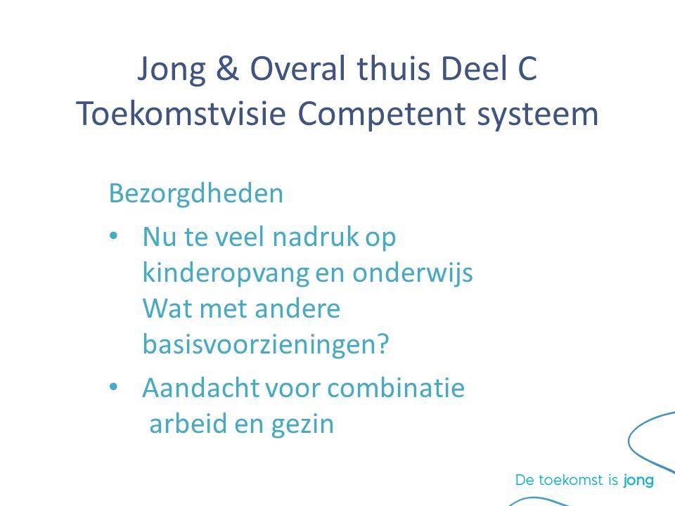 Jong & Overal thuis Deel C Toekomstvisie Competent systeem Bezorgdheden Nu te veel nadruk op kinderopvang en onderwijs Wat met andere basisvoorzieningen.