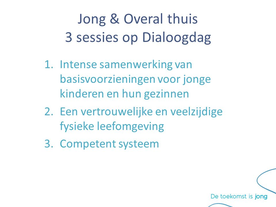 Jong & Overal thuis 3 sessies op Dialoogdag 1.Intense samenwerking van basisvoorzieningen voor jonge kinderen en hun gezinnen 2.Een vertrouwelijke en veelzijdige fysieke leefomgeving 3.Competent systeem