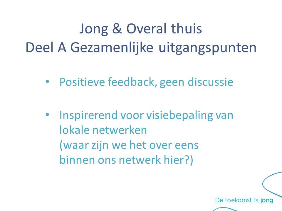 Jong & Overal thuis Deel A Gezamenlijke uitgangspunten Positieve feedback, geen discussie Inspirerend voor visiebepaling van lokale netwerken (waar zijn we het over eens binnen ons netwerk hier )