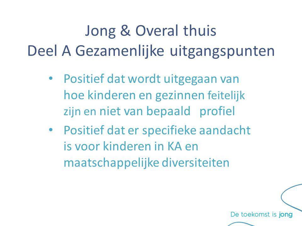 Jong & Overal thuis Deel A Gezamenlijke uitgangspunten Positief dat wordt uitgegaan van hoe kinderen en gezinnen feitelijk zijn en niet van bepaald profiel Positief dat er specifieke aandacht is voor kinderen in KA en maatschappelijke diversiteiten