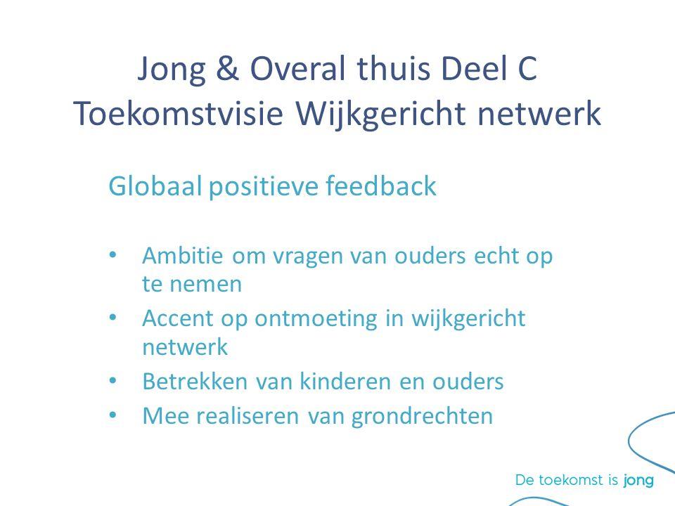 Jong & Overal thuis Deel C Toekomstvisie Wijkgericht netwerk Globaal positieve feedback Ambitie om vragen van ouders echt op te nemen Accent op ontmoeting in wijkgericht netwerk Betrekken van kinderen en ouders Mee realiseren van grondrechten