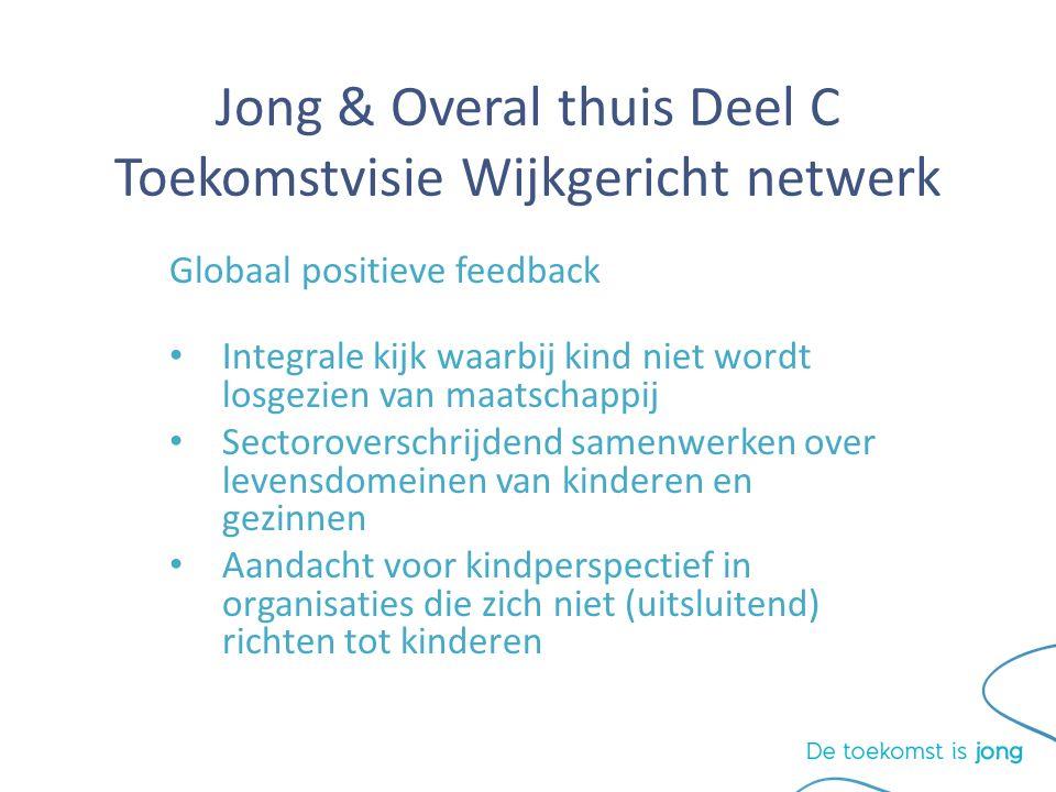 Jong & Overal thuis Deel C Toekomstvisie Wijkgericht netwerk Globaal positieve feedback Integrale kijk waarbij kind niet wordt losgezien van maatschappij Sectoroverschrijdend samenwerken over levensdomeinen van kinderen en gezinnen Aandacht voor kindperspectief in organisaties die zich niet (uitsluitend) richten tot kinderen