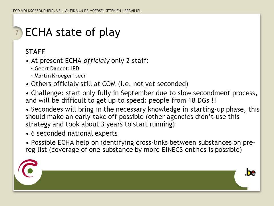 FOD VOLKSGEZONDHEID, VEILIGHEID VAN DE VOEDSELKETEN EN LEEFMILIEU 7 ECHA state of play STAFF At present ECHA officialy only 2 staff: – Geert Dancet: IED – Martin Kroeger: secr Others officialy still at COM (i.e.