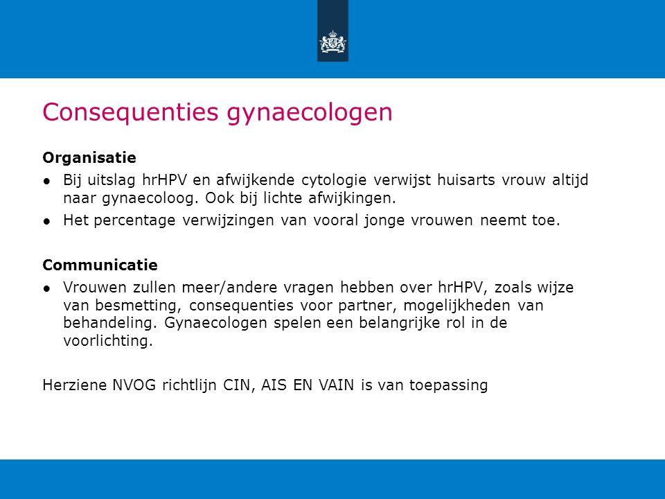 Consequenties gynaecologen Organisatie ●Bij uitslag hrHPV en afwijkende cytologie verwijst huisarts vrouw altijd naar gynaecoloog. Ook bij lichte afwi