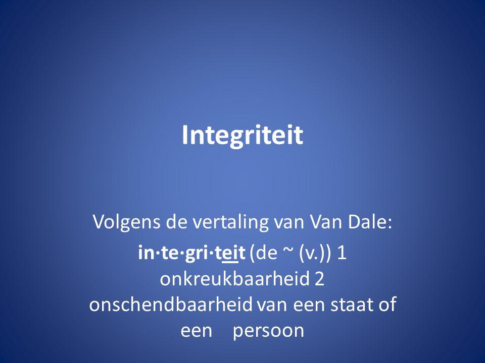 Integriteit Volgens de vertaling van Van Dale: in·te·gri·teit (de ~ (v.)) 1 onkreukbaarheid 2 onschendbaarheid van een staat of een persoon