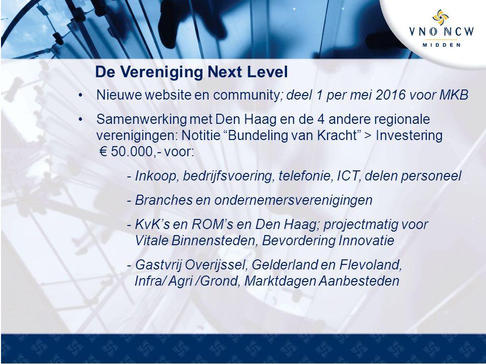 De Vereniging Next Level Nieuwe website en community; deel 1 per mei 2016 voor MKB Samenwerking met Den Haag en de 4 andere regionale verenigingen: Notitie Bundeling van Kracht > Investering € 50.000,- voor: - Inkoop, bedrijfsvoering, telefonie, ICT, delen personeel - Branches en ondernemersverenigingen - KvK's en ROM's en Den Haag; projectmatig voor Vitale Binnensteden, Bevordering Innovatie - Gastvrij Overijssel, Gelderland en Flevoland, Infra/ Agri /Grond, Marktdagen Aanbesteden