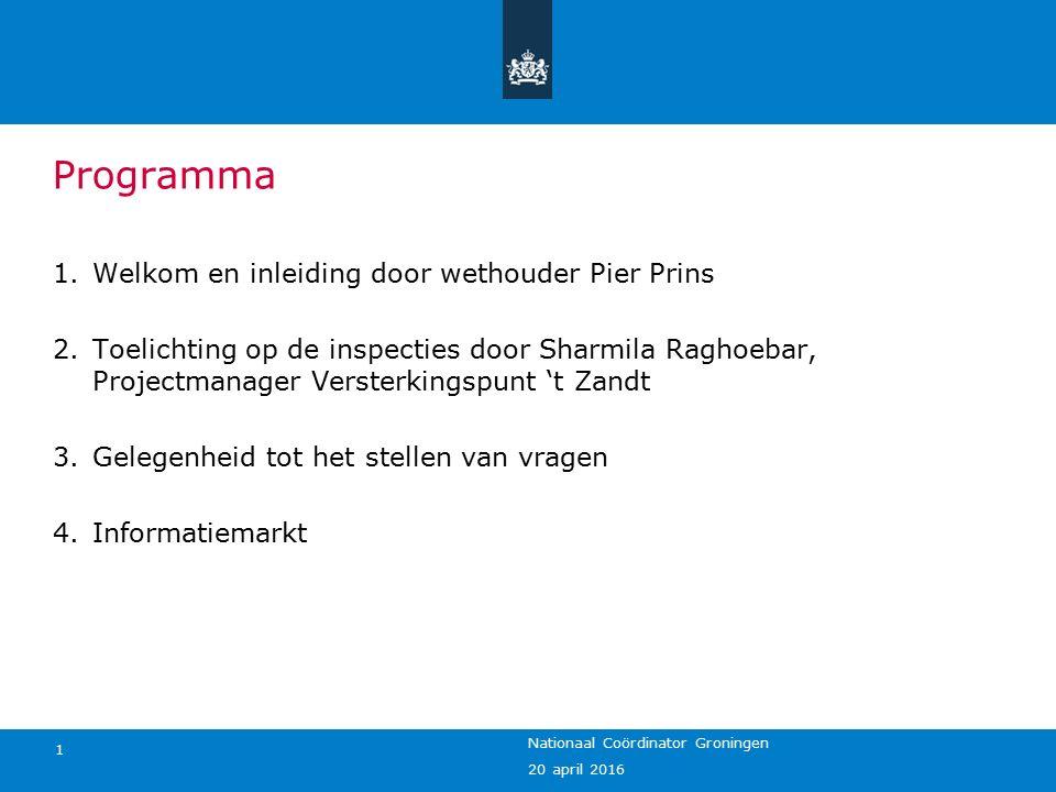 20 april 2016 Nationaal Coördinator Groningen 1 Programma 1.Welkom en inleiding door wethouder Pier Prins 2.Toelichting op de inspecties door Sharmila Raghoebar, Projectmanager Versterkingspunt 't Zandt 3.Gelegenheid tot het stellen van vragen 4.Informatiemarkt