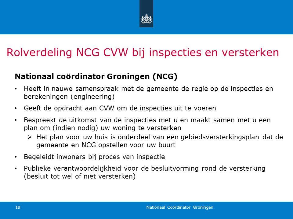 Nationaal Coördinator Groningen 18 Rolverdeling NCG CVW bij inspecties en versterken Nationaal coördinator Groningen (NCG) Heeft in nauwe samenspraak