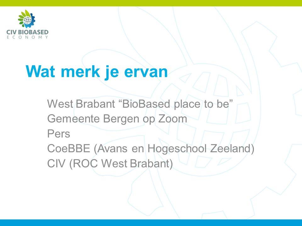 Wat merk je ervan West Brabant BioBased place to be Gemeente Bergen op Zoom Pers CoeBBE (Avans en Hogeschool Zeeland) CIV (ROC West Brabant)