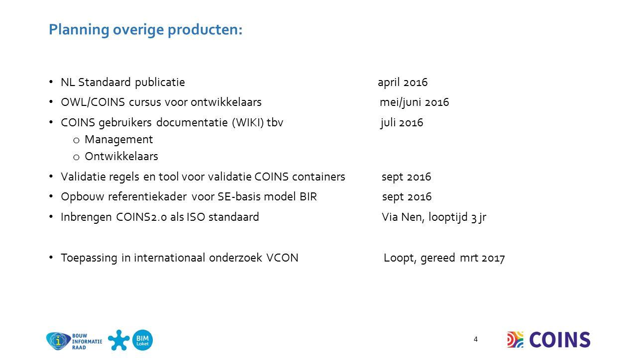 Planning overige producten: NL Standaard publicatie april 2016 OWL/COINS cursus voor ontwikkelaars mei/juni 2016 COINS gebruikers documentatie (WIKI) tbv juli 2016 o Management o Ontwikkelaars Validatie regels en tool voor validatie COINS containers sept 2016 Opbouw referentiekader voor SE-basis model BIR sept 2016 Inbrengen COINS2.0 als ISO standaard Via Nen, looptijd 3 jr Toepassing in internationaal onderzoek VCON Loopt, gereed mrt 2017 4