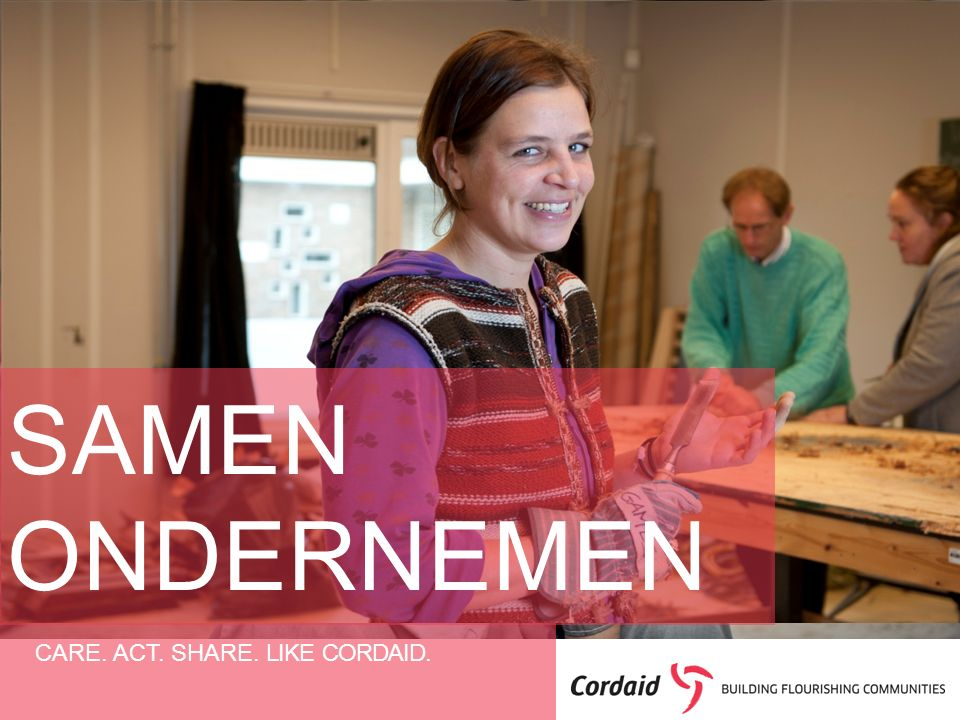 CARE. ACT. SHARE. LIKE CORDAID. SAMEN ONDERNEMEN
