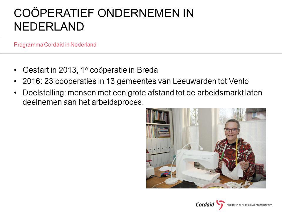 COÖPERATIEF ONDERNEMEN IN NEDERLAND Programma Cordaid in Nederland Gestart in 2013, 1 e coöperatie in Breda 2016: 23 coöperaties in 13 gemeentes van Leeuwarden tot Venlo Doelstelling: mensen met een grote afstand tot de arbeidsmarkt laten deelnemen aan het arbeidsproces.