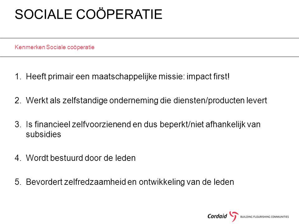 SOCIALE COÖPERATIE Kenmerken Sociale coöperatie 1.Heeft primair een maatschappelijke missie: impact first! 2.Werkt als zelfstandige onderneming die di