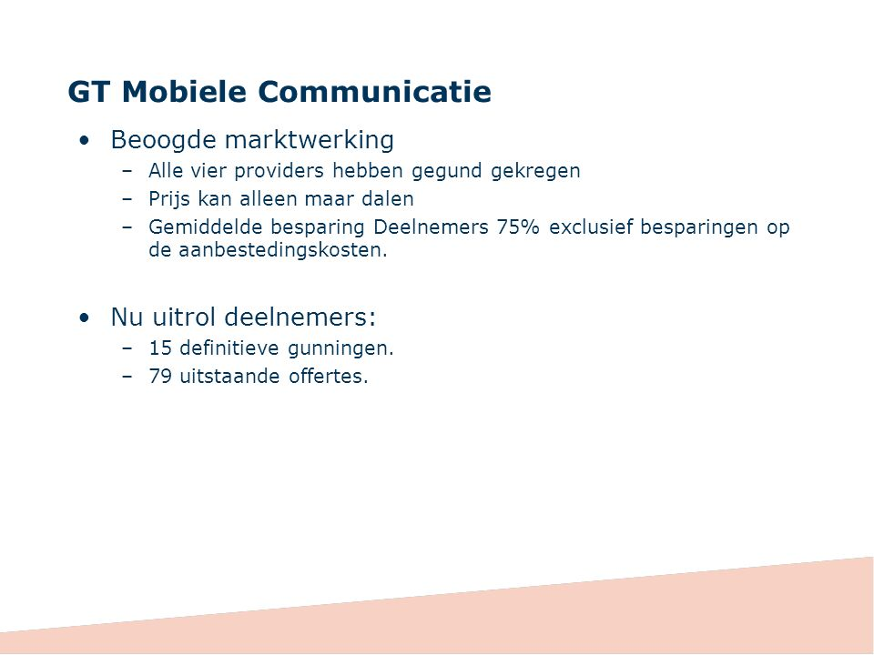 GT Mobiele Communicatie Beoogde marktwerking –Alle vier providers hebben gegund gekregen –Prijs kan alleen maar dalen –Gemiddelde besparing Deelnemers 75% exclusief besparingen op de aanbestedingskosten.