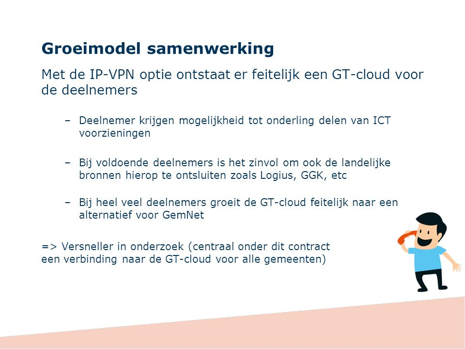 Groeimodel samenwerking Met de IP-VPN optie ontstaat er feitelijk een GT-cloud voor de deelnemers –Deelnemer krijgen mogelijkheid tot onderling delen van ICT voorzieningen –Bij voldoende deelnemers is het zinvol om ook de landelijke bronnen hierop te ontsluiten zoals Logius, GGK, etc –Bij heel veel deelnemers groeit de GT-cloud feitelijk naar een alternatief voor GemNet => Versneller in onderzoek (centraal onder dit contract een verbinding naar de GT-cloud voor alle gemeenten)