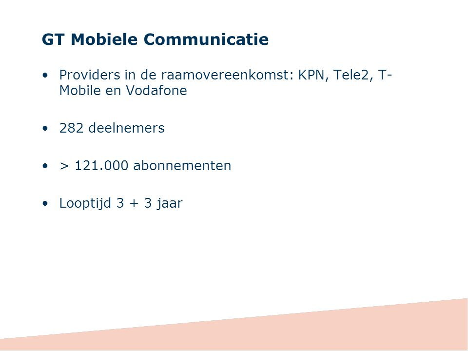 GT Mobiele Communicatie Providers in de raamovereenkomst: KPN, Tele2, T- Mobile en Vodafone 282 deelnemers > 121.000 abonnementen Looptijd 3 + 3 jaar