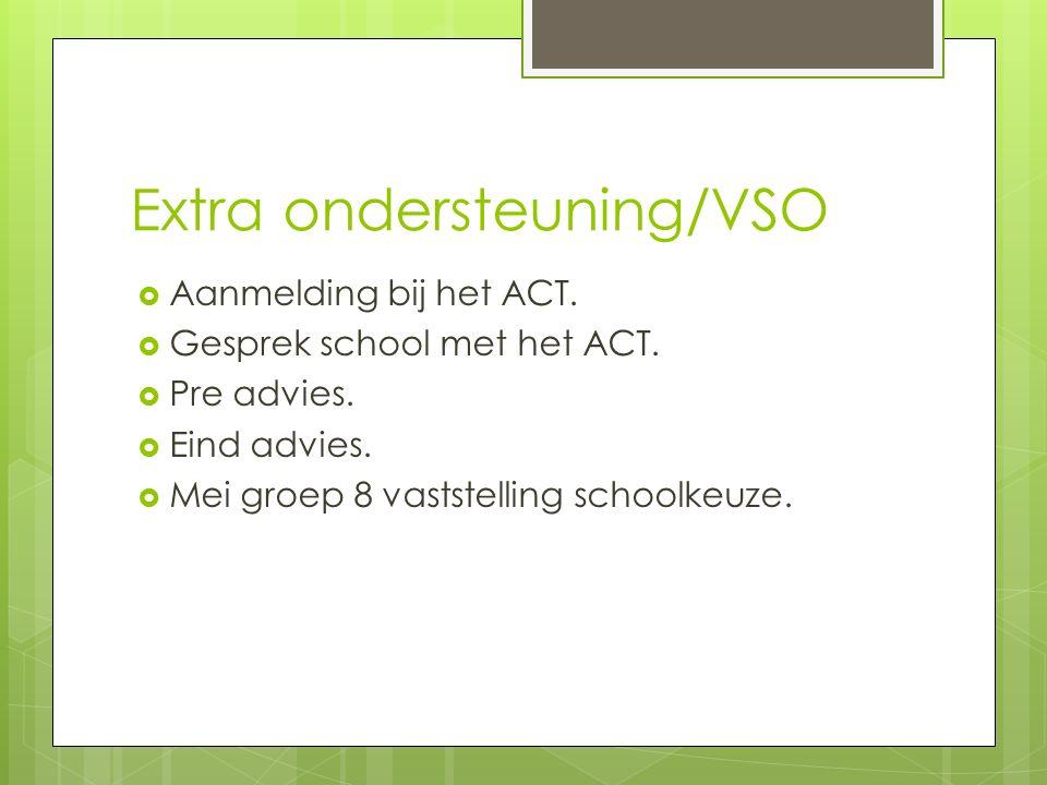 Extra ondersteuning/VSO  Aanmelding bij het ACT.  Gesprek school met het ACT.  Pre advies.  Eind advies.  Mei groep 8 vaststelling schoolkeuze.