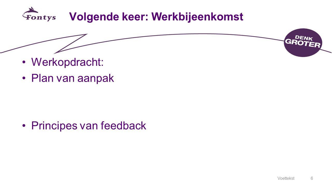 6 Volgende keer: Werkbijeenkomst Werkopdracht: Plan van aanpak Principes van feedback