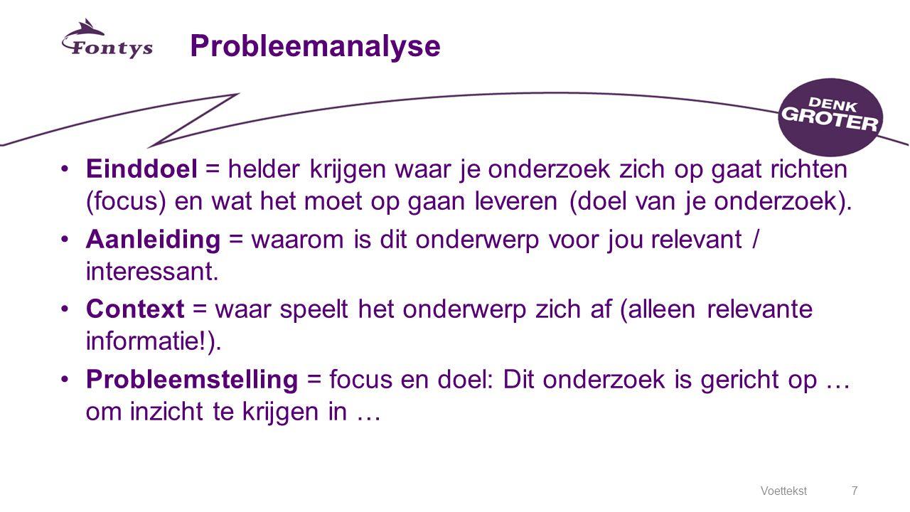 Voettekst7 Probleemanalyse Einddoel = helder krijgen waar je onderzoek zich op gaat richten (focus) en wat het moet op gaan leveren (doel van je onder