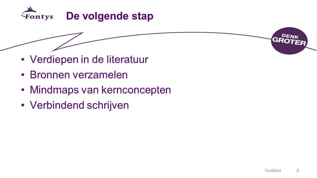 Voettekst8 De volgende stap Verdiepen in de literatuur Bronnen verzamelen Mindmaps van kernconcepten Verbindend schrijven