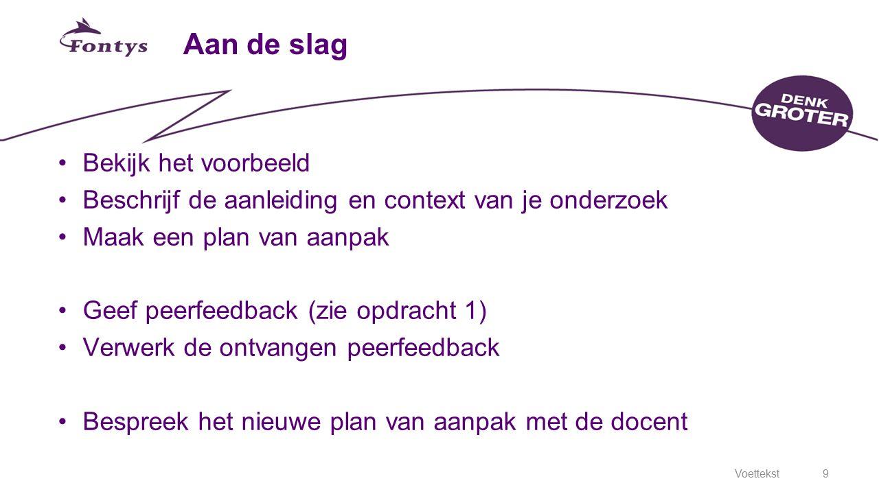 Voettekst9 Aan de slag Bekijk het voorbeeld Beschrijf de aanleiding en context van je onderzoek Maak een plan van aanpak Geef peerfeedback (zie opdrac