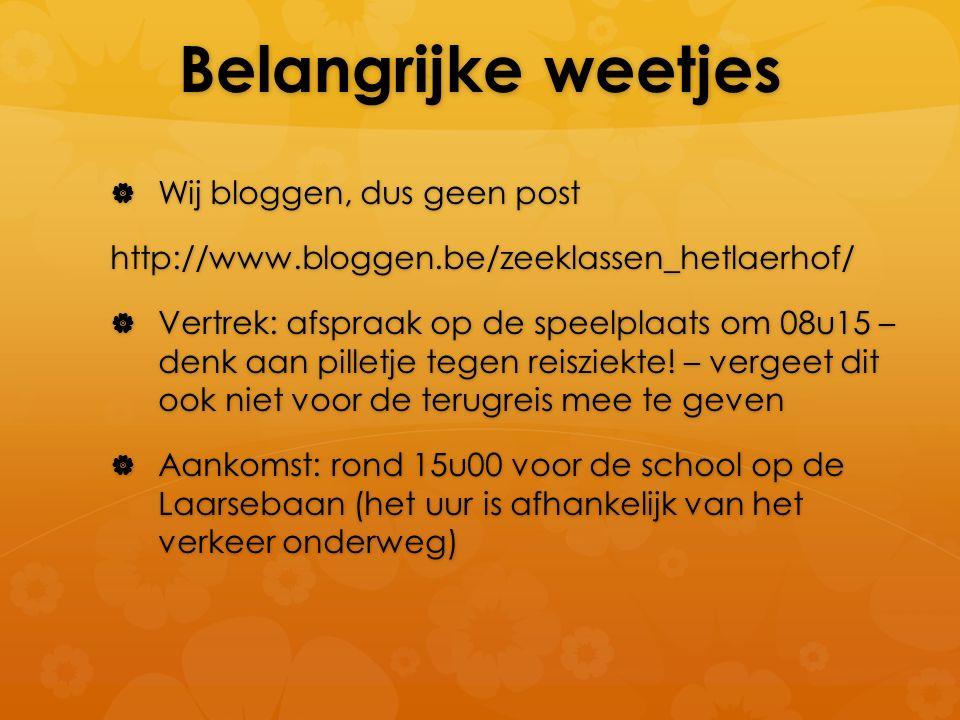 Belangrijke weetjes  Wij bloggen, dus geen post http://www.bloggen.be/zeeklassen_hetlaerhof/  Vertrek: afspraak op de speelplaats om 08u15 – denk aan pilletje tegen reisziekte.