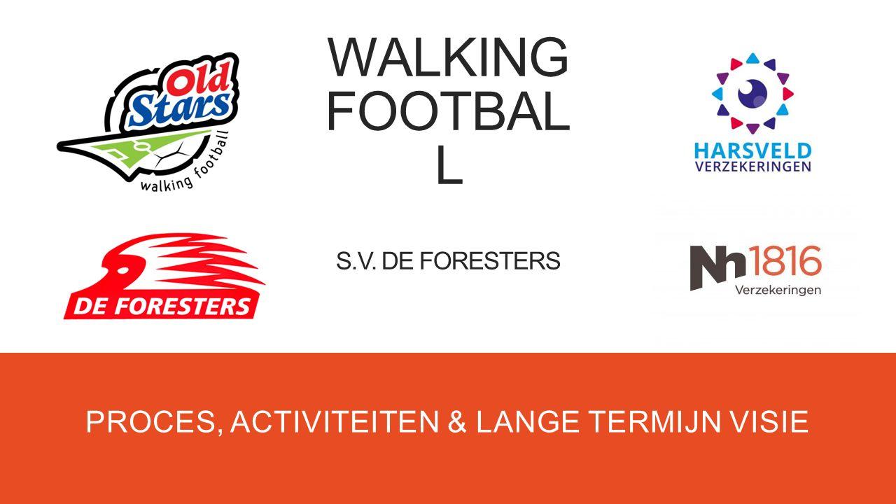 WALKING FOOTBAL L S.V. DE FORESTERS PROCES, ACTIVITEITEN & LANGE TERMIJN VISIE