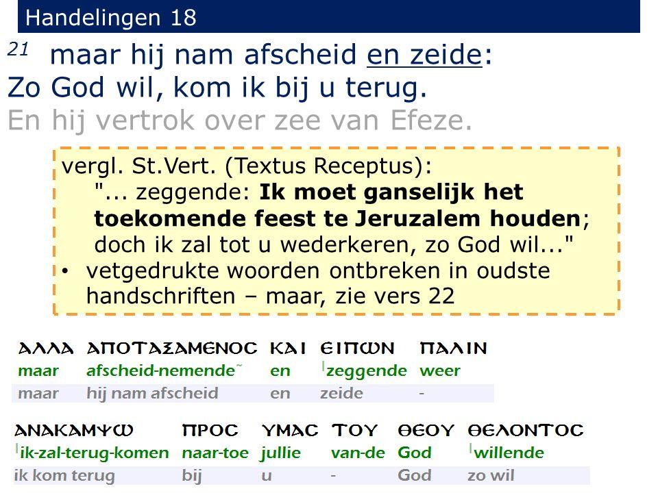 Handelingen 18 21 maar hij nam afscheid en zeide: Zo God wil, kom ik bij u terug. En hij vertrok over zee van Efeze. vergl. St.Vert. (Textus Receptus)