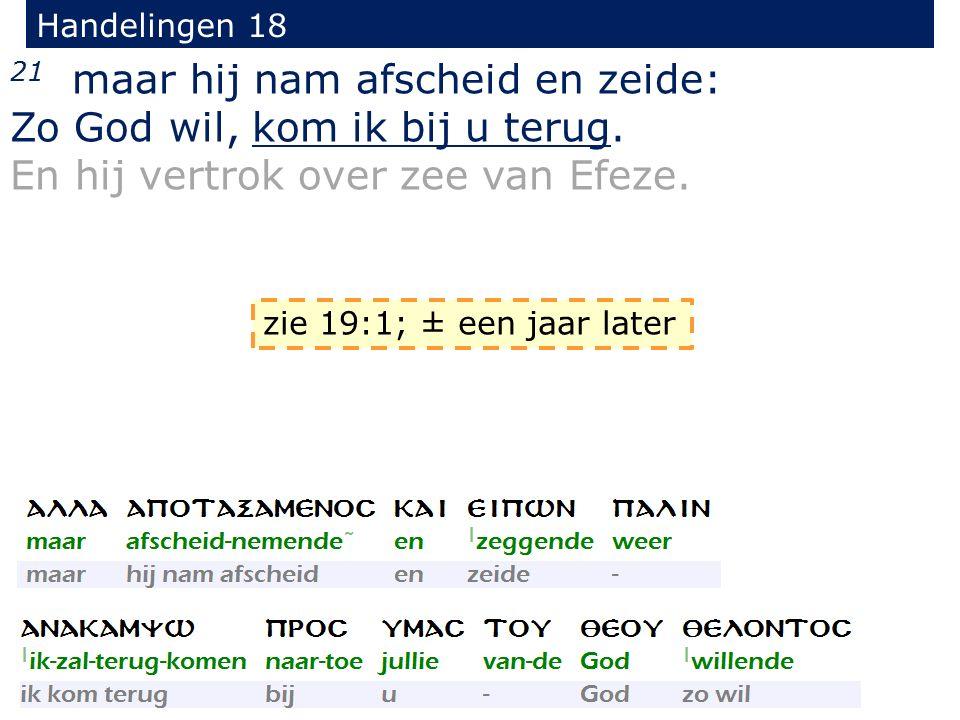 Handelingen 18 21 maar hij nam afscheid en zeide: Zo God wil, kom ik bij u terug. En hij vertrok over zee van Efeze. zie 19:1; ± een jaar later