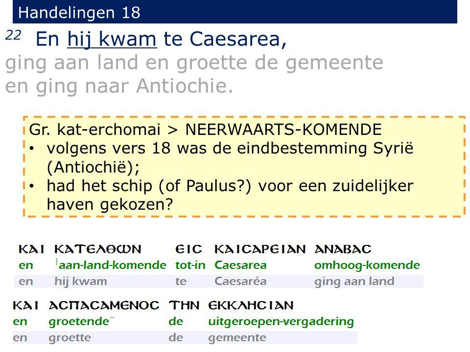 Handelingen 18 22 En hij kwam te Caesarea, ging aan land en groette de gemeente en ging naar Antiochie. Gr. kat-erchomai > NEERWAARTS-KOMENDE volgens