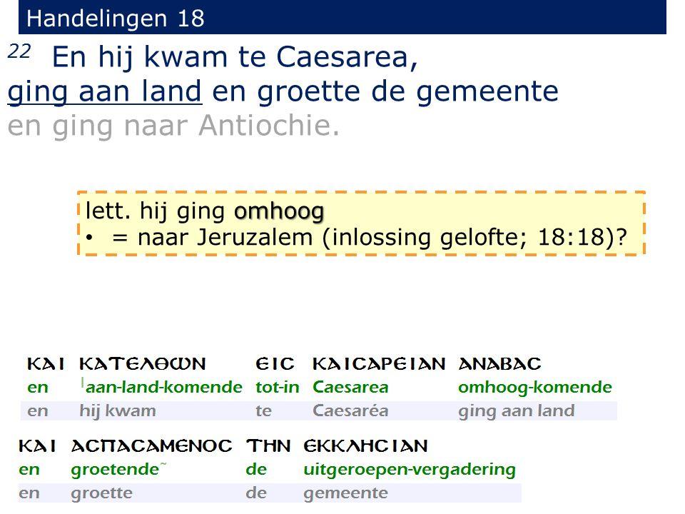 Handelingen 18 22 En hij kwam te Caesarea, ging aan land en groette de gemeente en ging naar Antiochie. omhoog lett. hij ging omhoog = naar Jeruzalem