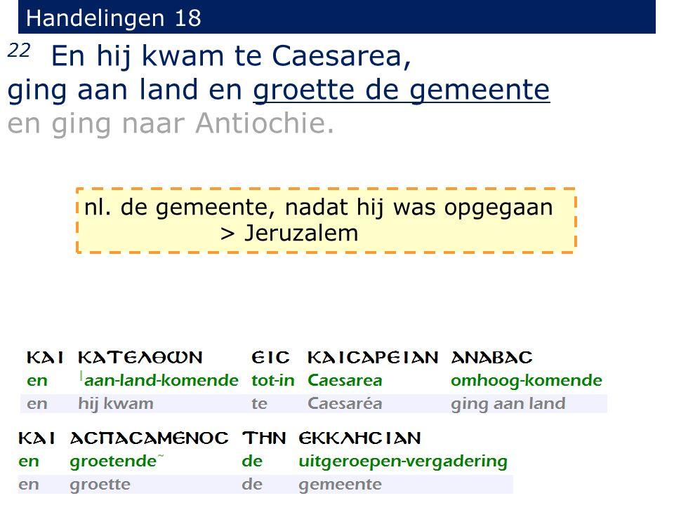 Handelingen 18 22 En hij kwam te Caesarea, ging aan land en groette de gemeente en ging naar Antiochie. nl. de gemeente, nadat hij was opgegaan > Jeru