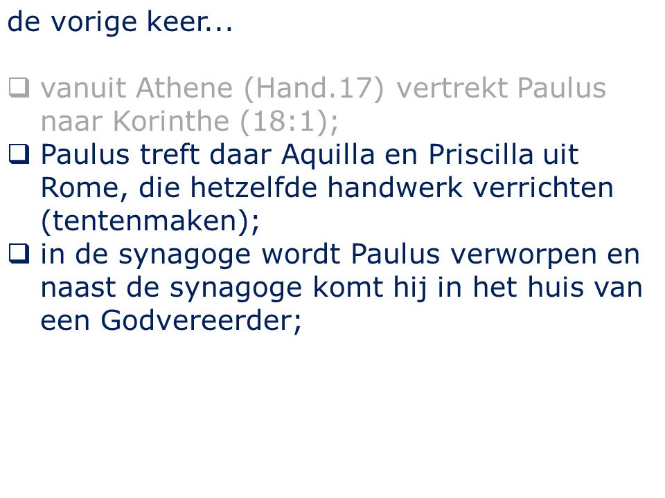 de vorige keer...  vanuit Athene (Hand.17) vertrekt Paulus naar Korinthe (18:1);  Paulus treft daar Aquilla en Priscilla uit Rome, die hetzelfde han