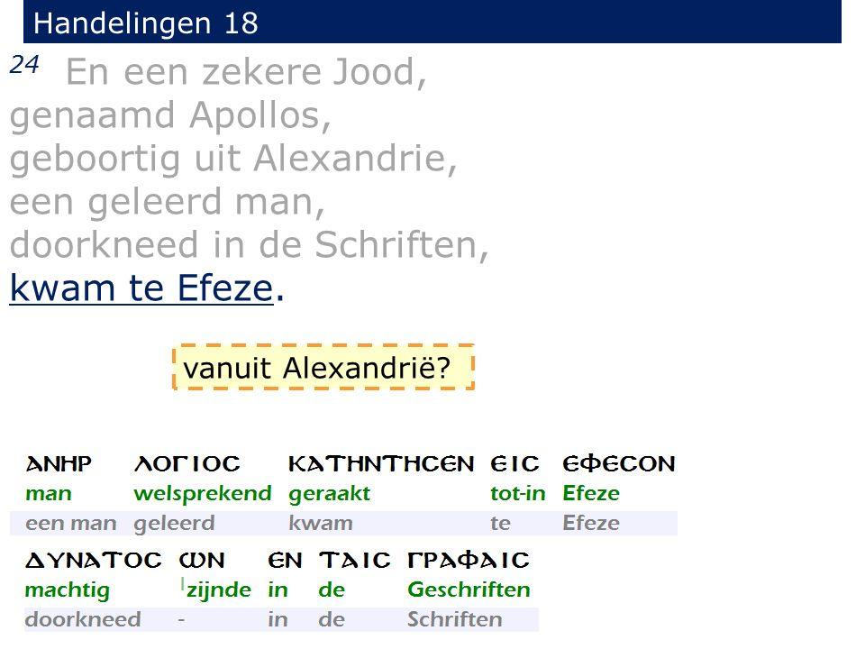 Handelingen 18 24 En een zekere Jood, genaamd Apollos, geboortig uit Alexandrie, een geleerd man, doorkneed in de Schriften, kwam te Efeze. vanuit Ale