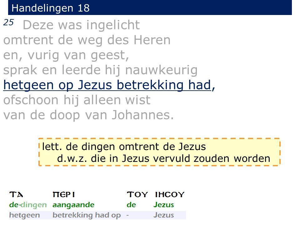 Handelingen 18 25 Deze was ingelicht omtrent de weg des Heren en, vurig van geest, sprak en leerde hij nauwkeurig hetgeen op Jezus betrekking had, ofs