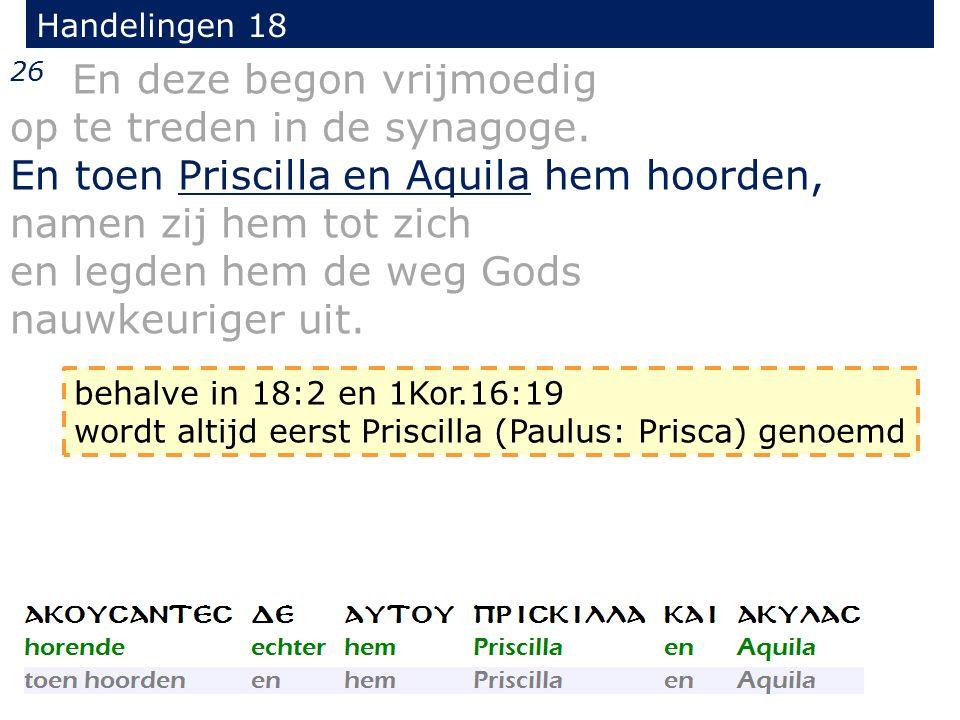 Handelingen 18 26 En deze begon vrijmoedig op te treden in de synagoge. En toen Priscilla en Aquila hem hoorden, namen zij hem tot zich en legden hem