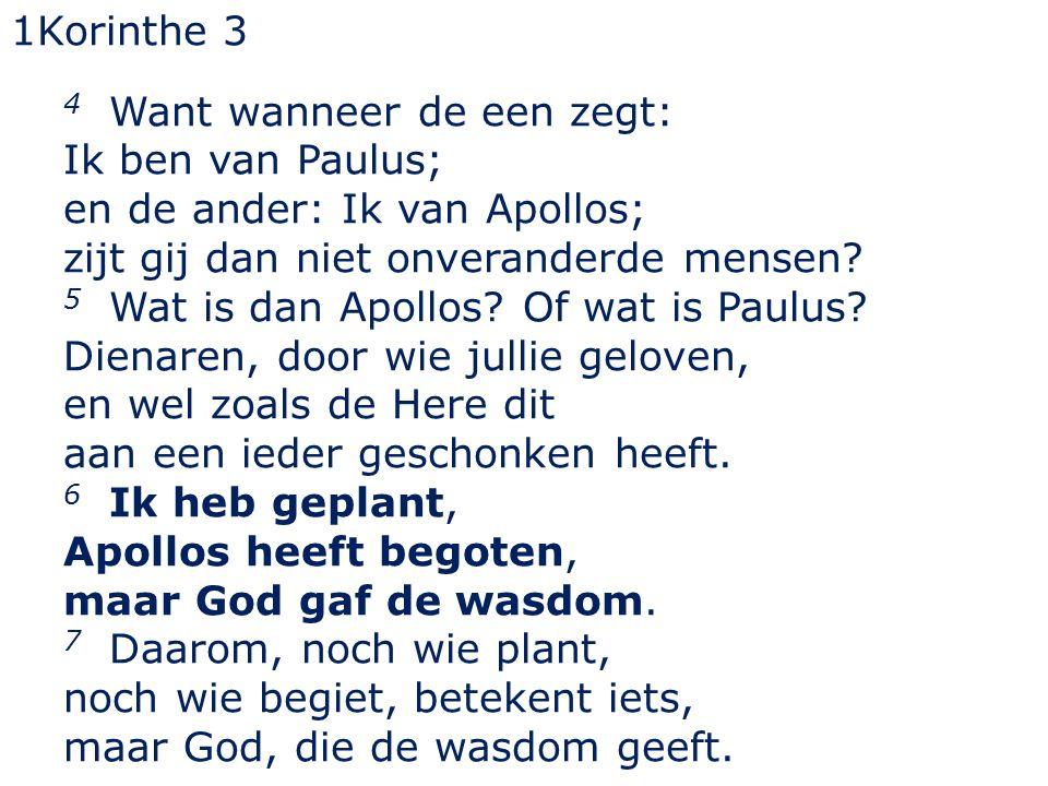 1Korinthe 3 4 Want wanneer de een zegt: Ik ben van Paulus; en de ander: Ik van Apollos; zijt gij dan niet onveranderde mensen? 5 Wat is dan Apollos? O