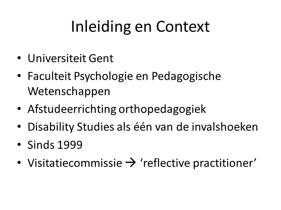 Inleiding en Context Universiteit Gent Faculteit Psychologie en Pedagogische Wetenschappen Afstudeerrichting orthopedagogiek Disability Studies als één van de invalshoeken Sinds 1999 Visitatiecommissie  'reflective practitioner'