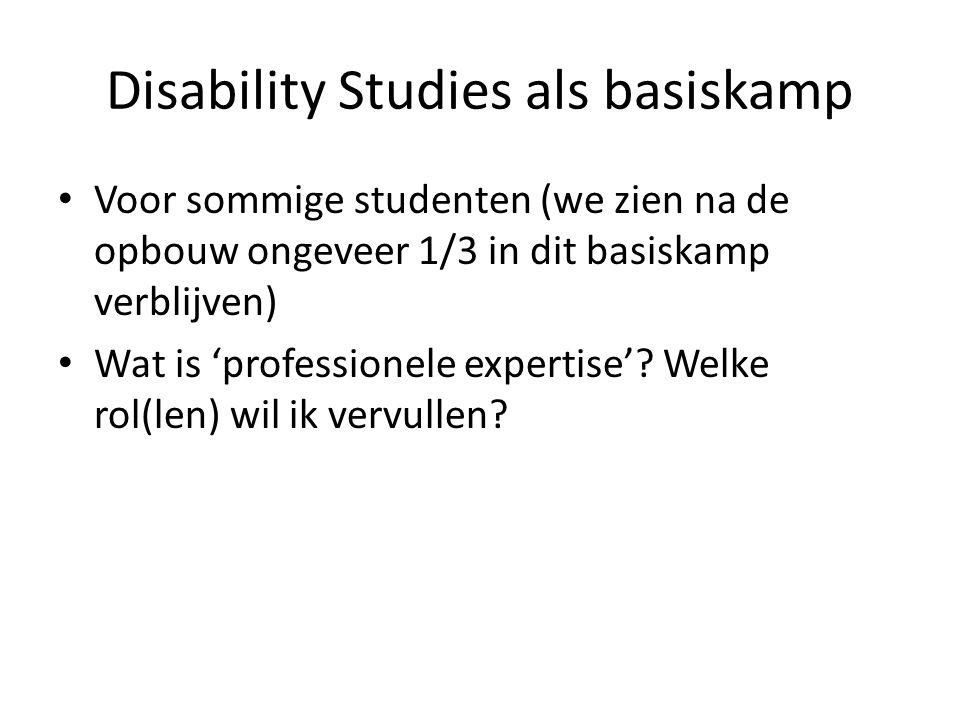 Disability Studies als basiskamp Voor sommige studenten (we zien na de opbouw ongeveer 1/3 in dit basiskamp verblijven) Wat is 'professionele expertise'.