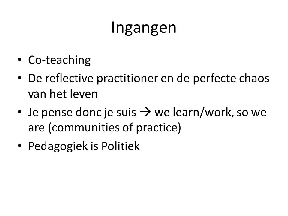 Ingangen Co-teaching De reflective practitioner en de perfecte chaos van het leven Je pense donc je suis  we learn/work, so we are (communities of practice) Pedagogiek is Politiek