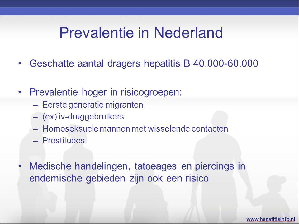 Prevalentie in Nederland Geschatte aantal dragers hepatitis B 40.000-60.000 Prevalentie hoger in risicogroepen: –Eerste generatie migranten –(ex) iv-druggebruikers –Homoseksuele mannen met wisselende contacten –Prostituees Medische handelingen, tatoeages en piercings in endemische gebieden zijn ook een risico