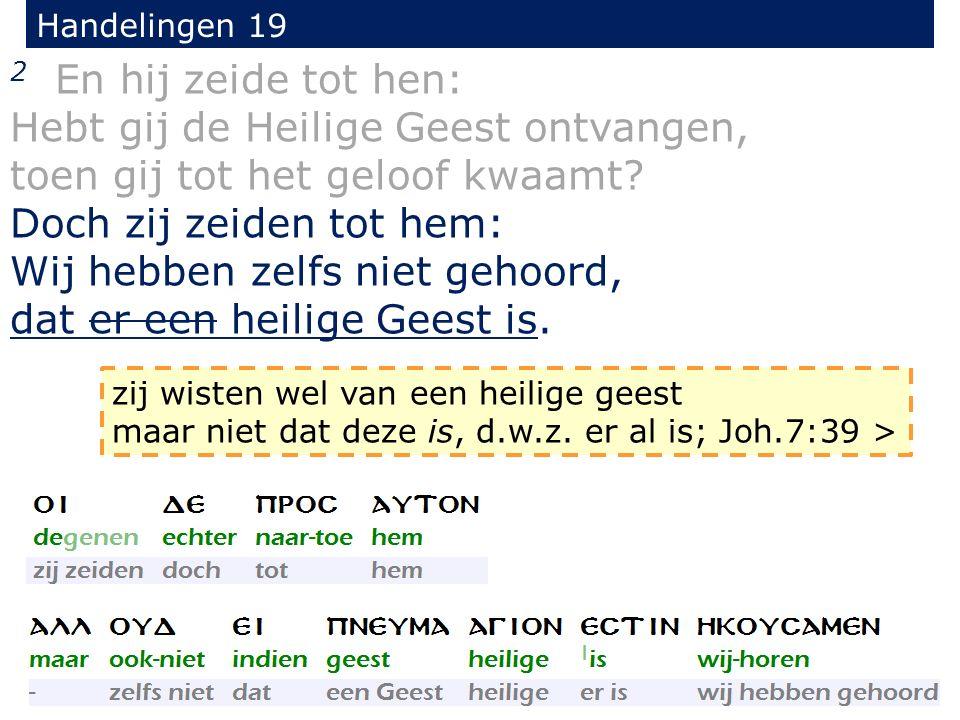 Handelingen 19 2 En hij zeide tot hen: Hebt gij de Heilige Geest ontvangen, toen gij tot het geloof kwaamt.