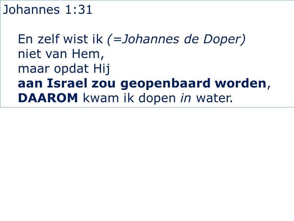 Johannes 1:31 En zelf wist ik (=Johannes de Doper) niet van Hem, maar opdat Hij aan Israel zou geopenbaard worden, DAAROM kwam ik dopen in water.
