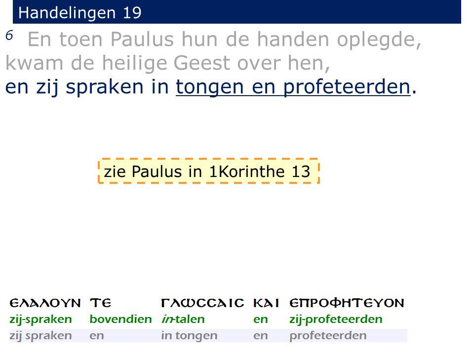 Handelingen 19 6 En toen Paulus hun de handen oplegde, kwam de heilige Geest over hen, en zij spraken in tongen en profeteerden.