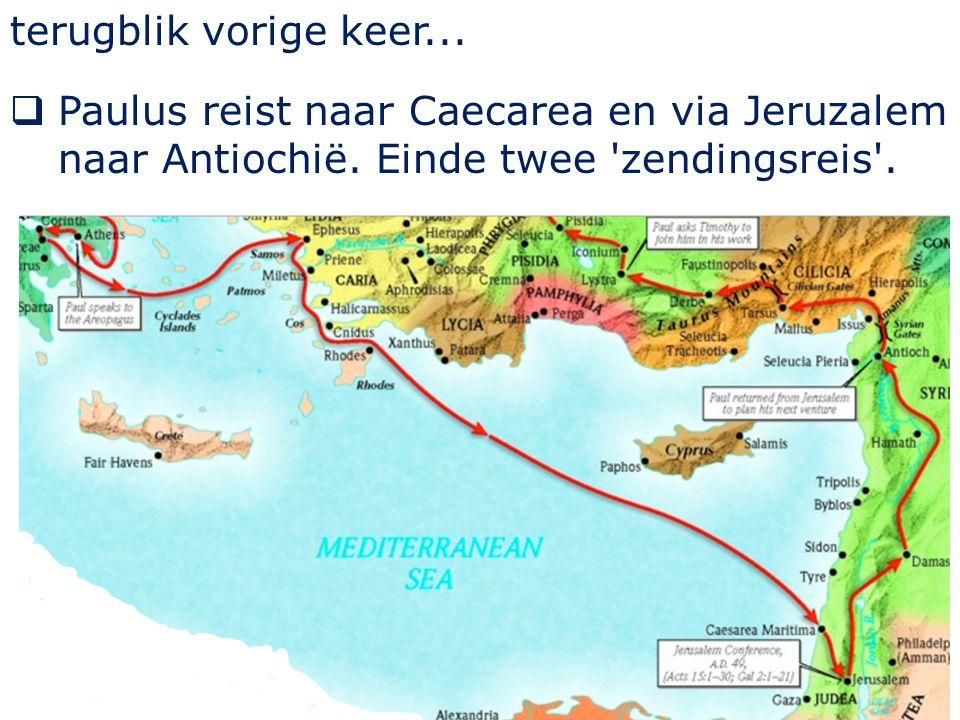 terugblik vorige keer...  Paulus reist naar Caecarea en via Jeruzalem naar Antiochië.