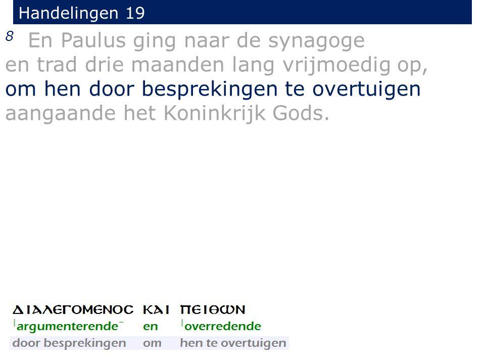 Handelingen 19 8 En Paulus ging naar de synagoge en trad drie maanden lang vrijmoedig op, om hen door besprekingen te overtuigen aangaande het Koninkrijk Gods.