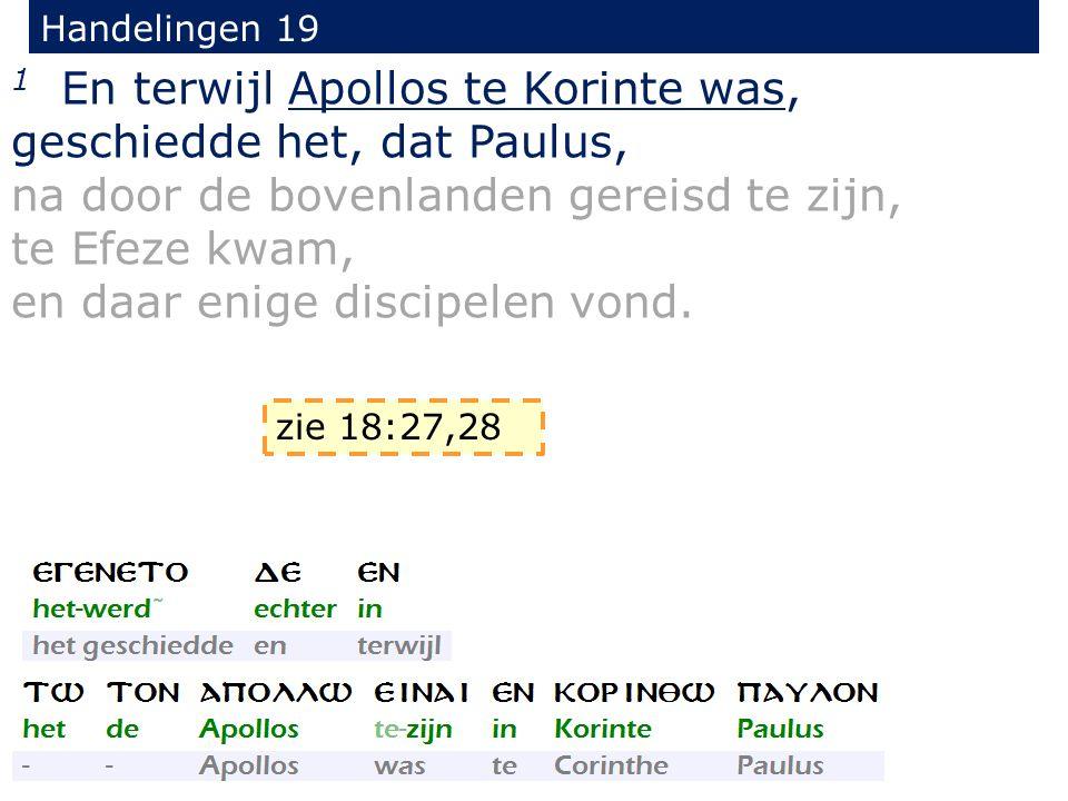 Handelingen 19 1 En terwijl Apollos te Korinte was, geschiedde het, dat Paulus, na door de bovenlanden gereisd te zijn, te Efeze kwam, en daar enige discipelen vond.